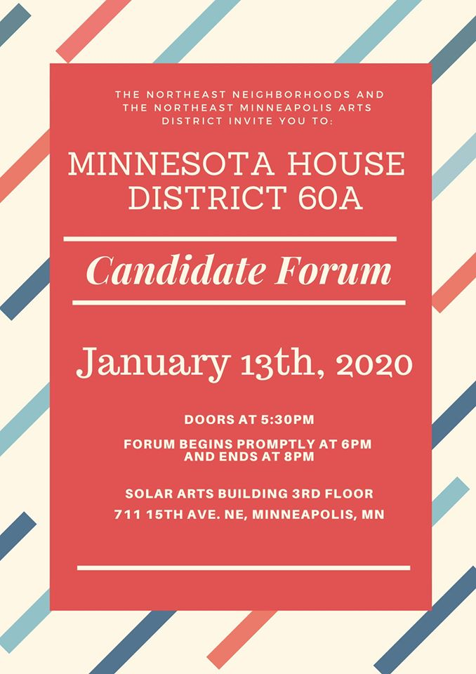 The Northeast Neighborhoods and The Northeast Minneapolis Arts District Invite You To:  Minnesota House District 60A  Candidate Forum  January 13th, 2020  Doors at 5:30pm Forum Begins Promptly at 6pm and ends at 8pm  Solar Arts Building 3rd Floor 711 15th Ave. NE, Minneapolis, MN