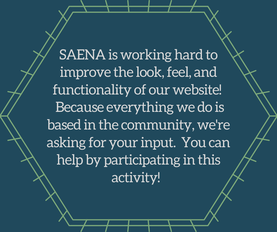 "Blue background, grey text saying ""SAENA is working hard to improve the look, feel, and functionality of our website!  Because everything we do is based in the community, we're asking for your input.  You can help by participating in this activity!"